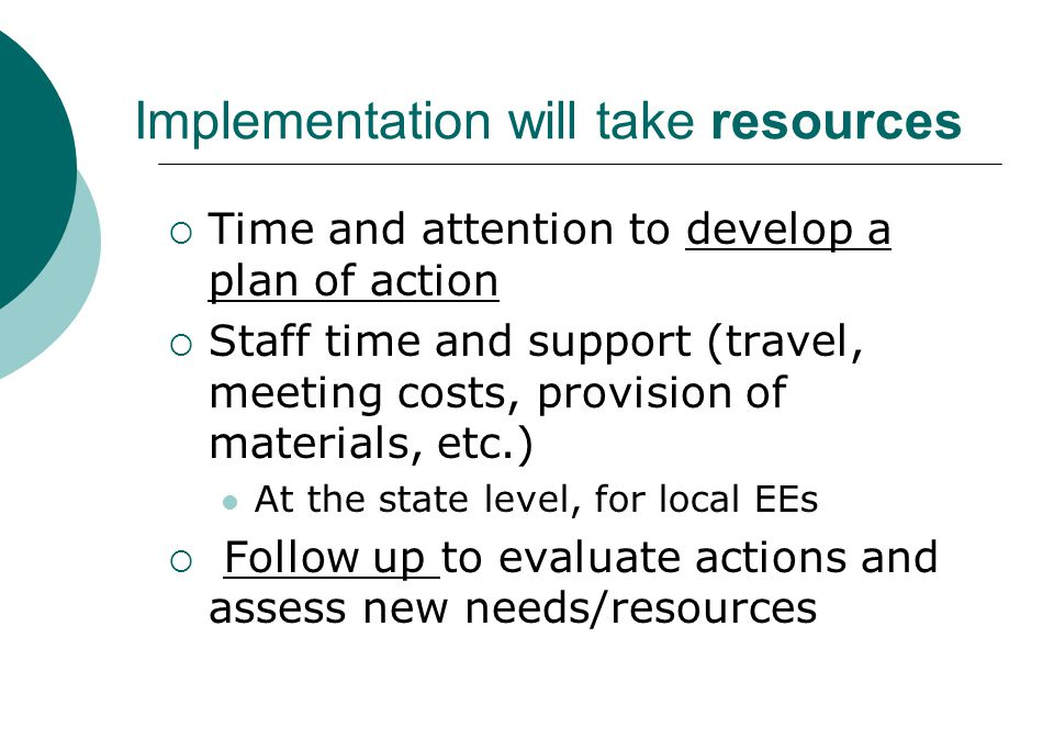 Implementation will take resources  Time and attention to develop a plan of action  Staff time and support (travel, meeting costs, provision of mate