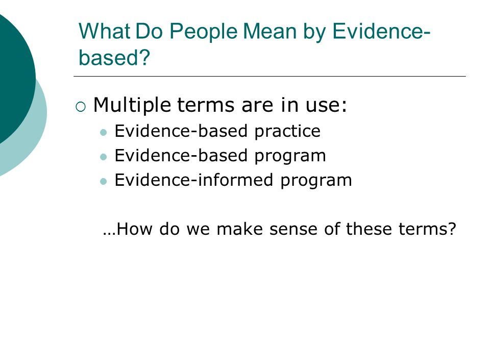 What Do People Mean by Evidence- based?  Multiple terms are in use: Evidence-based practice Evidence-based program Evidence-informed program …How do