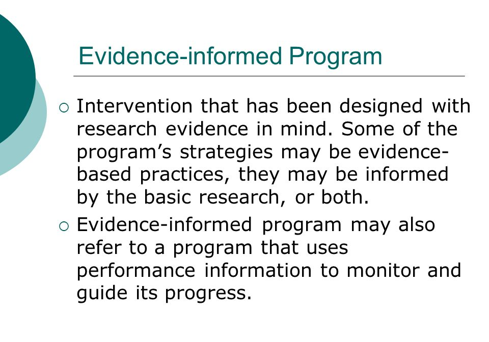 Evidence-informed Program  Intervention that has been designed with research evidence in mind. Some of the program's strategies may be evidence- base