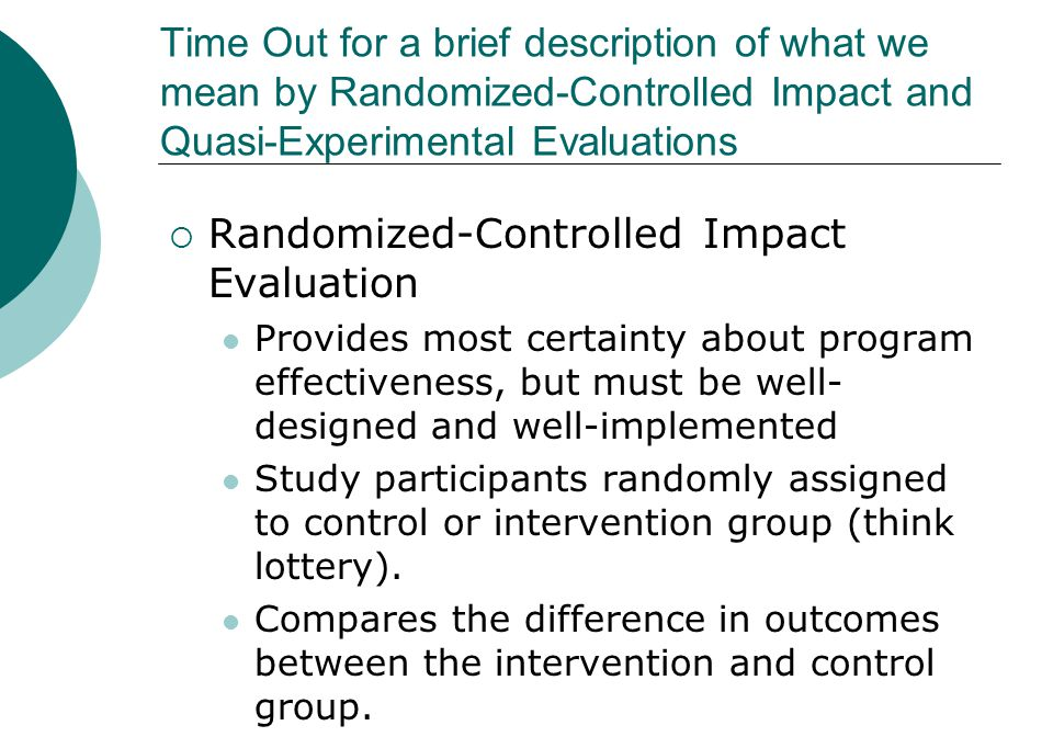 Time Out for a brief description of what we mean by Randomized-Controlled Impact and Quasi-Experimental Evaluations  Randomized-Controlled Impact Evaluation Provides most certainty about program effectiveness, but must be well- designed and well-implemented Study participants randomly assigned to control or intervention group (think lottery).