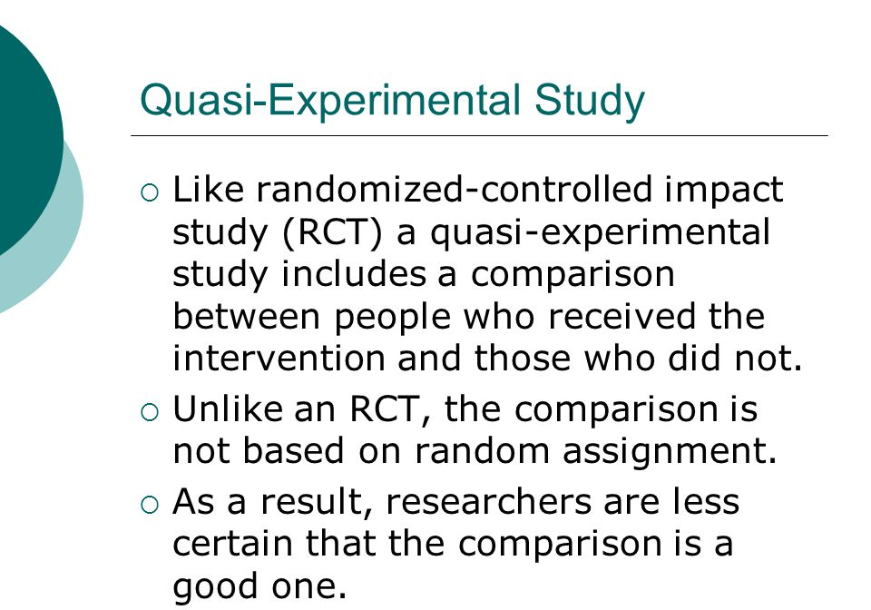 Quasi-Experimental Study  Like randomized-controlled impact study (RCT) a quasi-experimental study includes a comparison between people who received the intervention and those who did not.