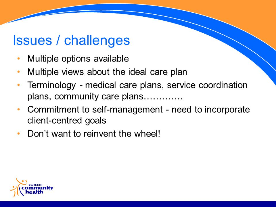 Issues / challenges Multiple options available Multiple views about the ideal care plan Terminology - medical care plans, service coordination plans, community care plans………….