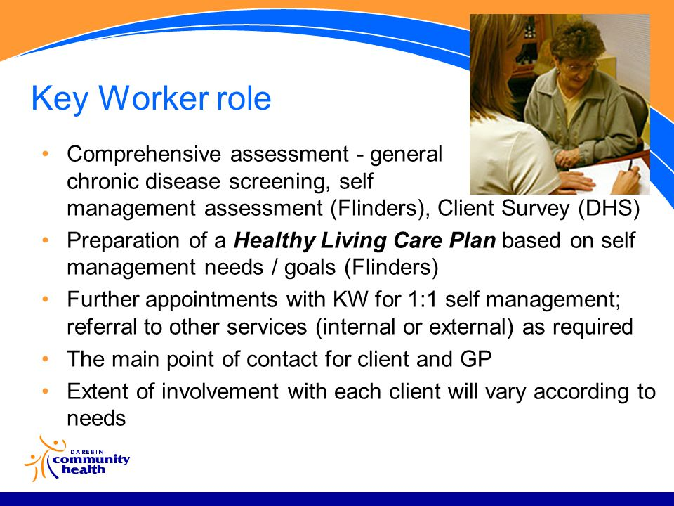 Key Worker role Comprehensive assessment - general chronic disease screening, self management assessment (Flinders), Client Survey (DHS) Preparation of a Healthy Living Care Plan based on self management needs / goals (Flinders) Further appointments with KW for 1:1 self management; referral to other services (internal or external) as required The main point of contact for client and GP Extent of involvement with each client will vary according to needs