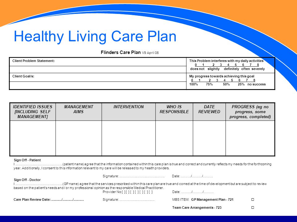 Healthy Living Care Plan Flinders Care Plan V9 April 06 Client Problem Statement:This Problem interferes with my daily activities 0 1 2 3 4 5 6 7 8 does not slightly definitely often severely Client Goal/s:My progress towards achieving this goal 0 1 2 3 4 5 6 7 8 100% 75% 50% 25% no success IDENTIFIED ISSUES [INCLUDING SELF MANAGEMENT] MANAGEMENT AIMS INTERVENTION WHO IS RESPONSIBLE DATE REVIEWED PROGRESS (eg no progress, some progress, completed) Sign Off - Patient I ……………………………………(patient name) agree that the information contained within this care plan is true and correct and currently reflects my needs for the forthcoming year.