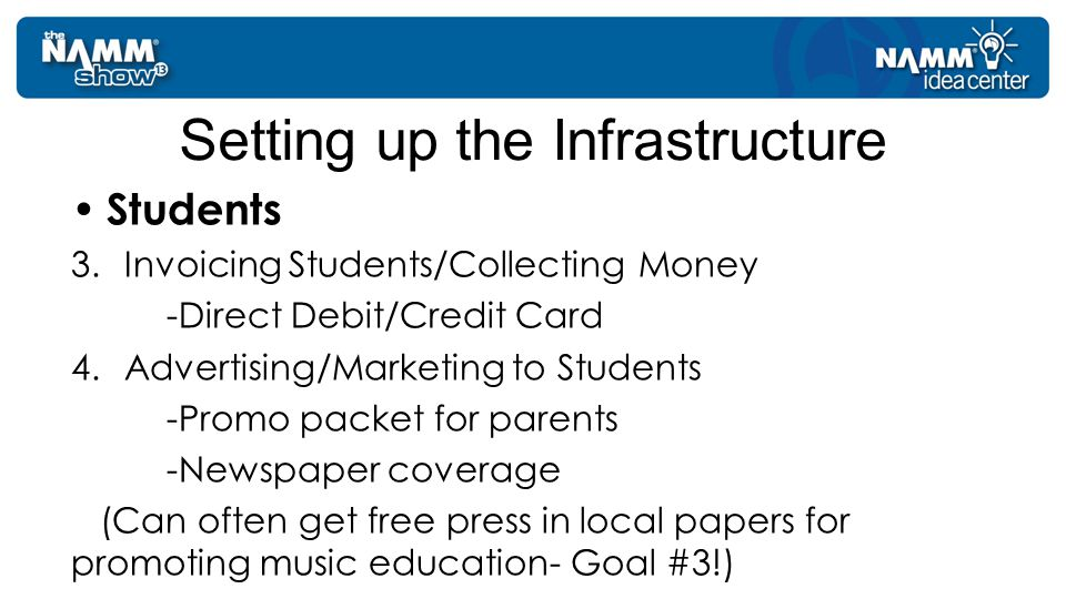 Students 3.Invoicing Students/Collecting Money -Direct Debit/Credit Card 4.Advertising/Marketing to Students -Promo packet for parents -Newspaper coverage (Can often get free press in local papers for promoting music education- Goal #3!) Setting up the Infrastructure