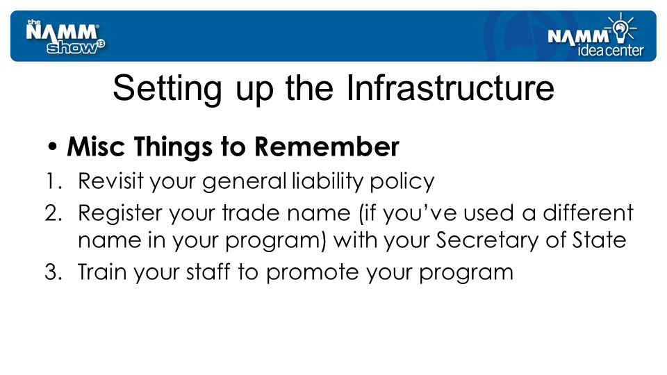 Misc Things to Remember 1.Revisit your general liability policy 2.Register your trade name (if you've used a different name in your program) with your Secretary of State 3.Train your staff to promote your program Setting up the Infrastructure