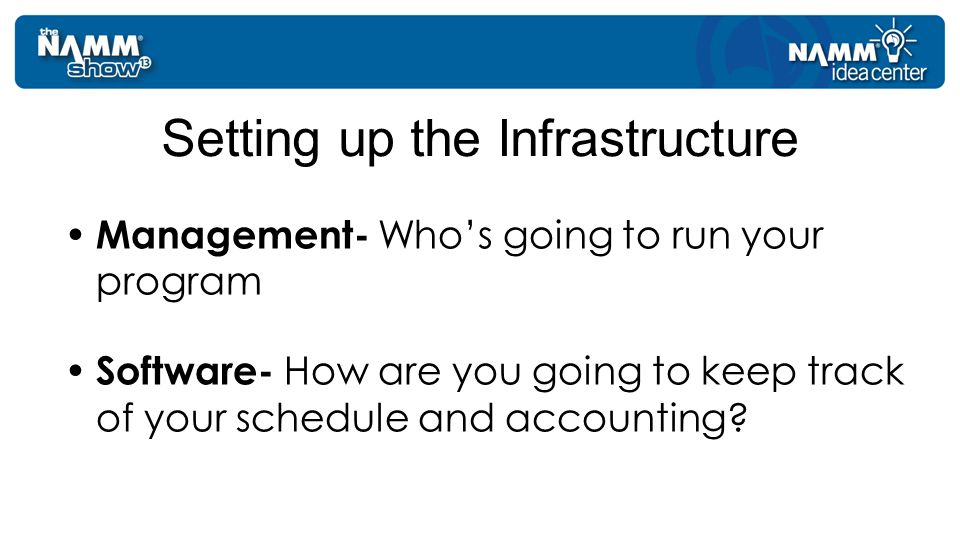 Management- Who's going to run your program Software- How are you going to keep track of your schedule and accounting.