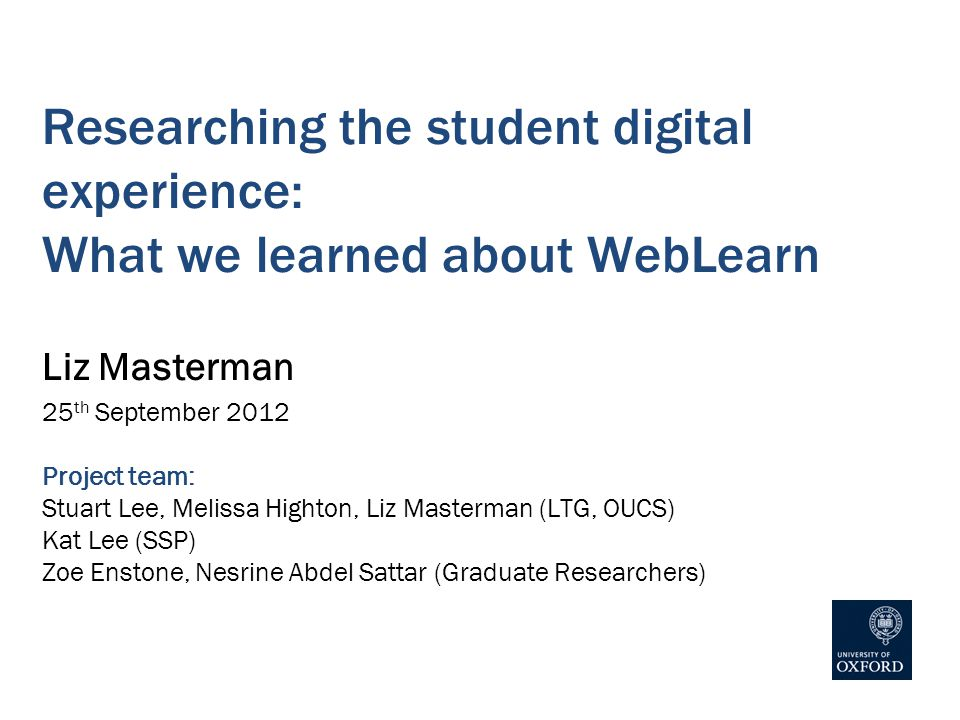 Researching the student digital experience: What we learned about WebLearn Liz Masterman 25 th September 2012 Project team: Stuart Lee, Melissa Highton, Liz Masterman (LTG, OUCS) Kat Lee (SSP) Zoe Enstone, Nesrine Abdel Sattar (Graduate Researchers)