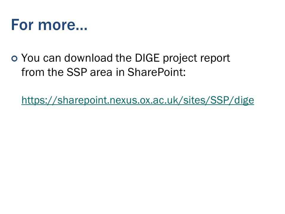 For more… You can download the DIGE project report from the SSP area in SharePoint: https://sharepoint.nexus.ox.ac.uk/sites/SSP/dige https://sharepoint.nexus.ox.ac.uk/sites/SSP/dige