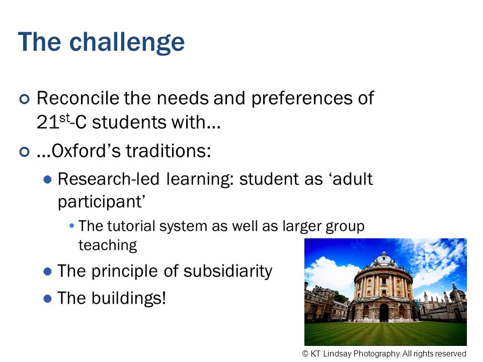 The challenge Reconcile the needs and preferences of 21 st -C students with… …Oxford's traditions: Research-led learning: student as 'adult participant' The tutorial system as well as larger group teaching The principle of subsidiarity The buildings.