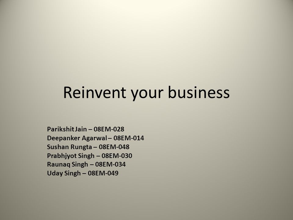 Reinvent your business Parikshit Jain – 08EM-028 Deepanker Agarwal – 08EM-014 Sushan Rungta – 08EM-048 Prabhjyot Singh – 08EM-030 Raunaq Singh – 08EM-034 Uday Singh – 08EM-049