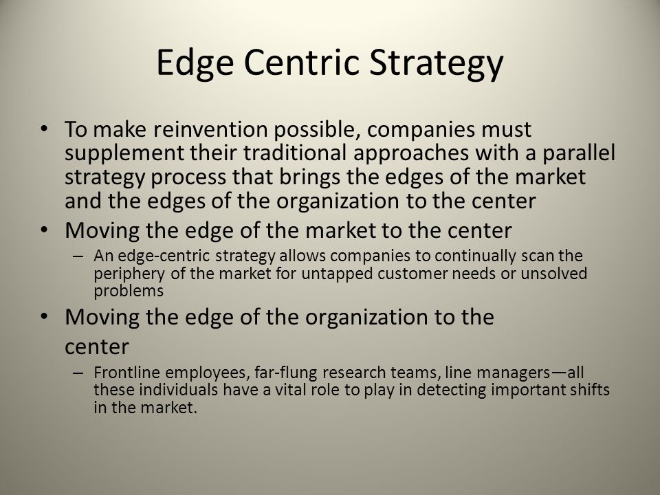 Edge Centric Strategy To make reinvention possible, companies must supplement their traditional approaches with a parallel strategy process that bring
