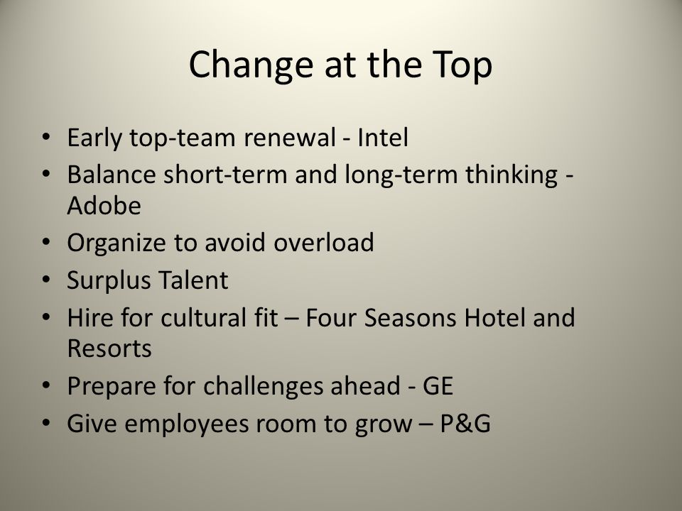 Change at the Top Early top-team renewal - Intel Balance short-term and long-term thinking - Adobe Organize to avoid overload Surplus Talent Hire for cultural fit – Four Seasons Hotel and Resorts Prepare for challenges ahead - GE Give employees room to grow – P&G
