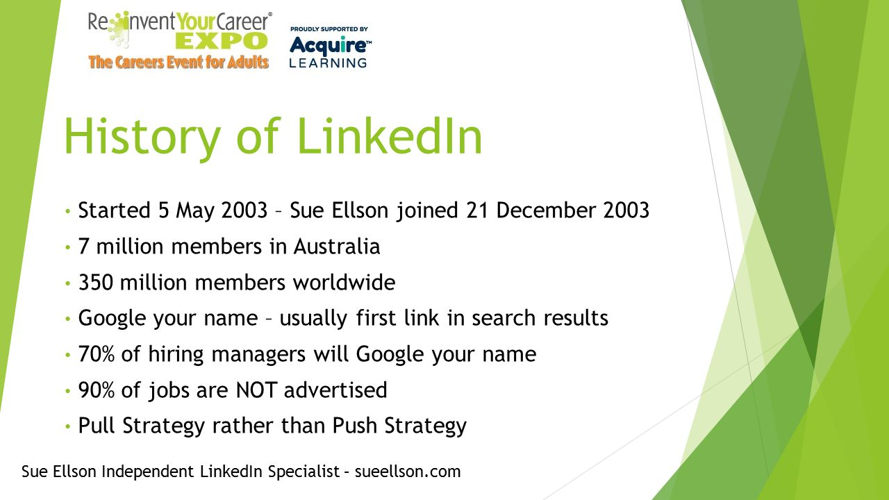 History of LinkedIn Started 5 May 2003 – Sue Ellson joined 21 December 2003 7 million members in Australia 350 million members worldwide Google your name – usually first link in search results 70% of hiring managers will Google your name 90% of jobs are NOT advertised Pull Strategy rather than Push Strategy Sue Ellson Independent LinkedIn Specialist – sueellson.com