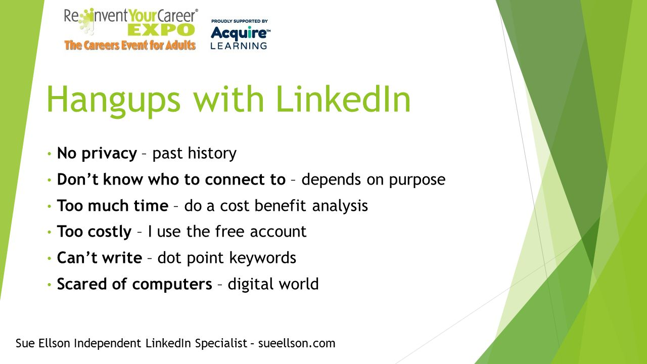 Hangups with LinkedIn No privacy – past history Don't know who to connect to – depends on purpose Too much time – do a cost benefit analysis Too costly – I use the free account Can't write – dot point keywords Scared of computers – digital world Sue Ellson Independent LinkedIn Specialist – sueellson.com