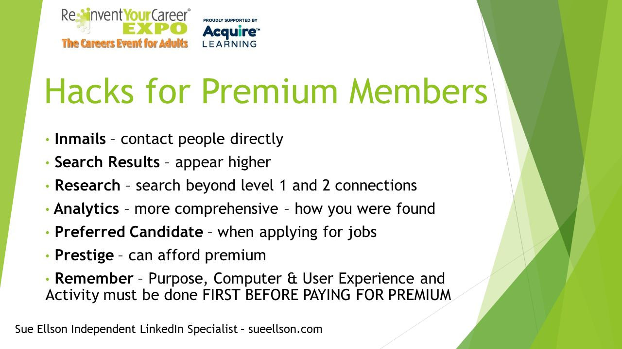 Hacks for Premium Members Inmails – contact people directly Search Results – appear higher Research – search beyond level 1 and 2 connections Analytics – more comprehensive – how you were found Preferred Candidate – when applying for jobs Prestige – can afford premium Remember – Purpose, Computer & User Experience and Activity must be done FIRST BEFORE PAYING FOR PREMIUM Sue Ellson Independent LinkedIn Specialist – sueellson.com