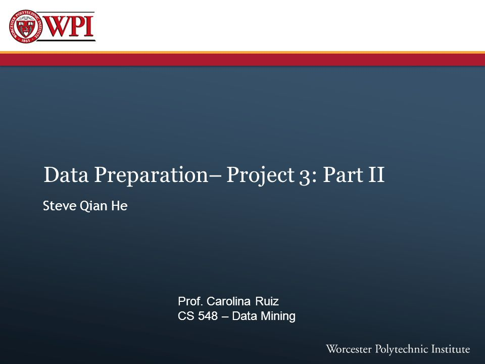 Data Preparation– Project 3: Part II Steve Qian He Prof. Carolina Ruiz CS 548 – Data Mining