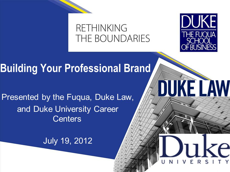 Presented by the Fuqua, Duke Law, and Duke University Career Centers July 19, 2012 Building Your Professional Brand