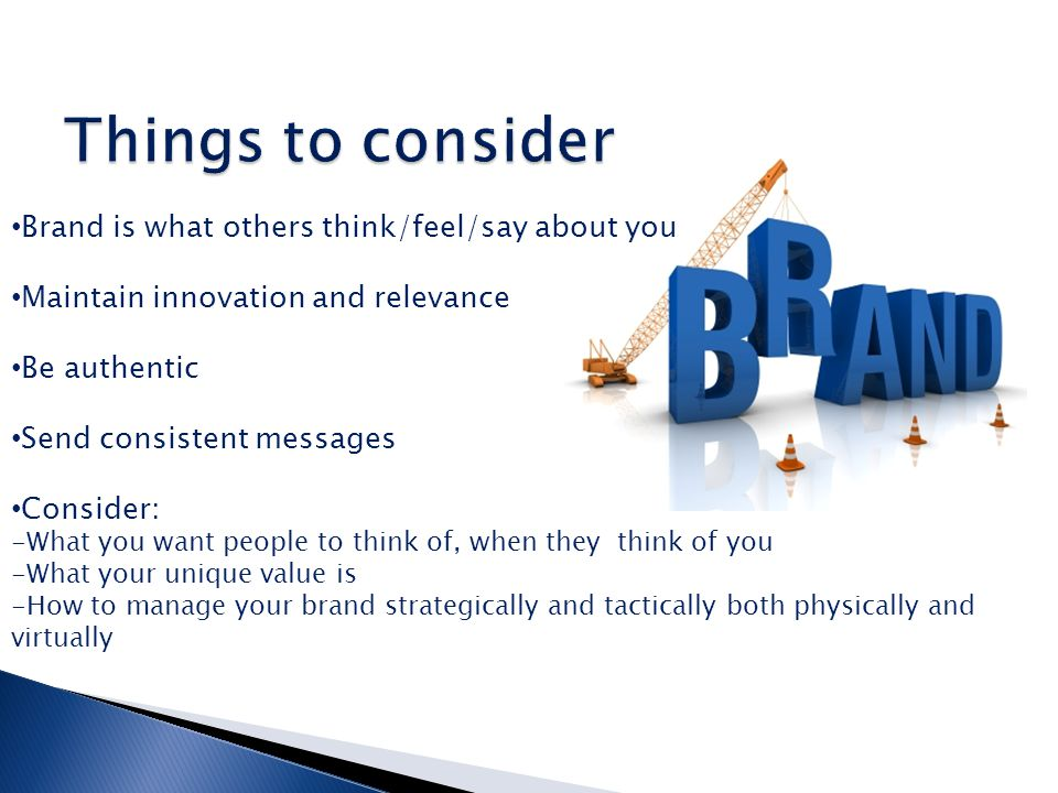 Brand is what others think/feel/say about you Maintain innovation and relevance Be authentic Send consistent messages Consider: -What you want people to think of, when they think of you -What your unique value is -How to manage your brand strategically and tactically both physically and virtually