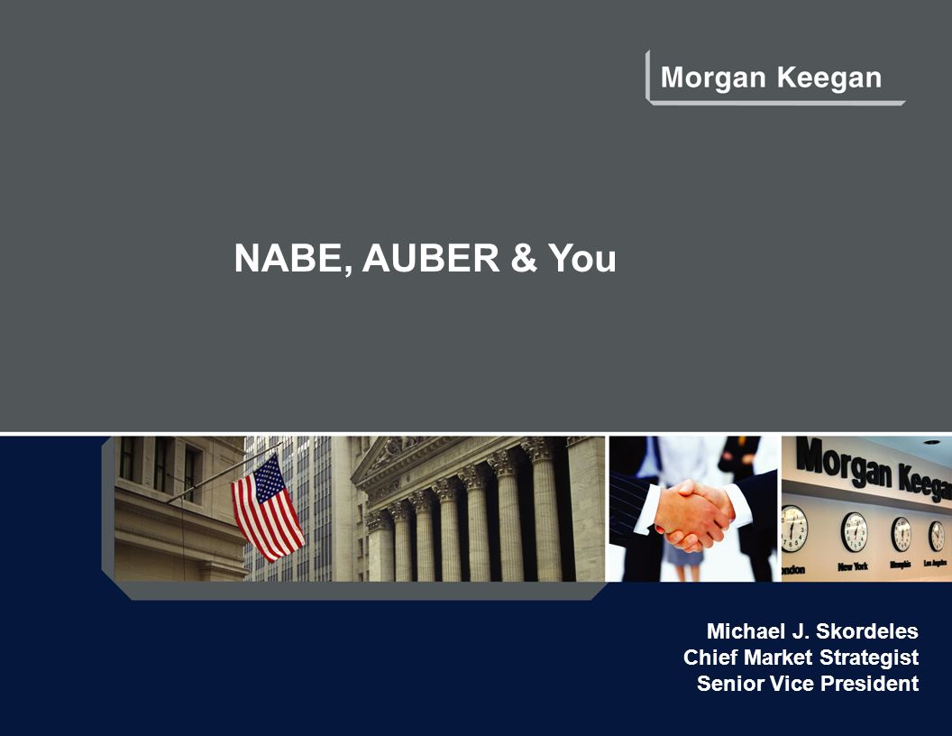 NABE, AUBER & You Michael J. Skordeles Chief Market Strategist Senior Vice President