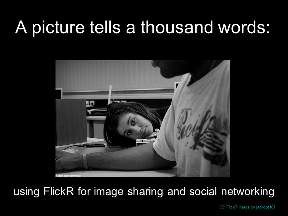 A picture tells a thousand words: CC FlickR image by jackdot101 using FlickR for image sharing and social networking