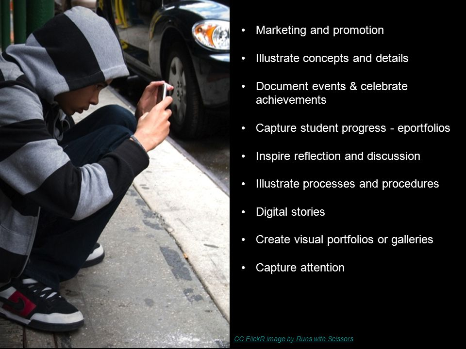 Marketing and promotion Illustrate concepts and details Document events & celebrate achievements Capture student progress - eportfolios Inspire reflection and discussion Illustrate processes and procedures Digital stories Create visual portfolios or galleries Capture attention CC FlickR image by Runs with Scissors