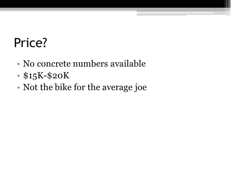 Price No concrete numbers available $15K-$20K Not the bike for the average joe