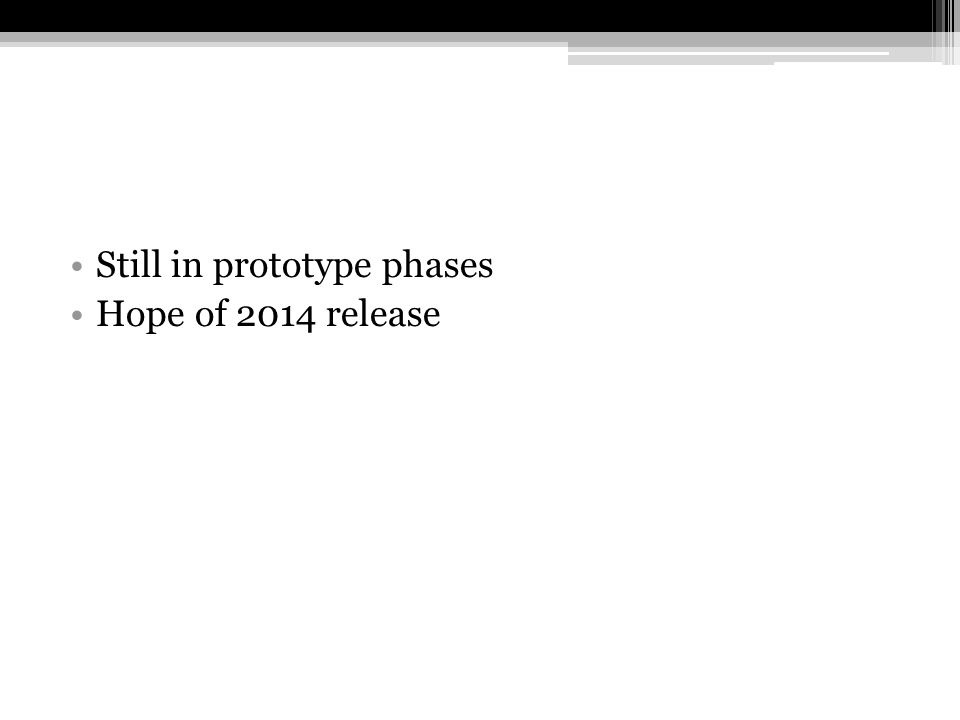 Still in prototype phases Hope of 2014 release