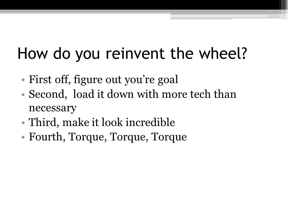 How do you reinvent the wheel? First off, figure out you're goal Second, load it down with more tech than necessary Third, make it look incredible Fou