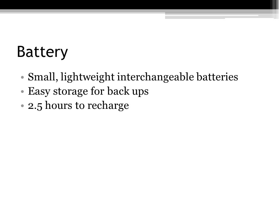 Battery Small, lightweight interchangeable batteries Easy storage for back ups 2.5 hours to recharge