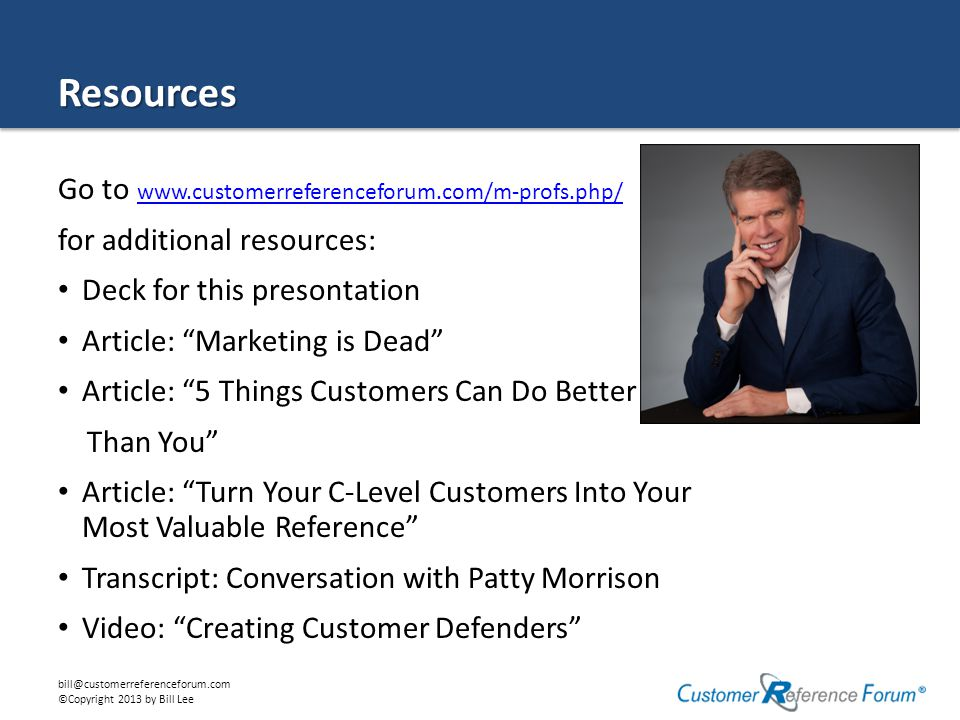 bill@customerreferenceforum.com ©Copyright 2013 by Bill Lee Resources Go to www.customerreferenceforum.com/m-profs.php/ www.customerreferenceforum.com/m-profs.php/ for additional resources: Deck for this presontation Article: Marketing is Dead Article: 5 Things Customers Can Do Better Than You Article: Turn Your C-Level Customers Into Your Most Valuable Reference Transcript: Conversation with Patty Morrison Video: Creating Customer Defenders