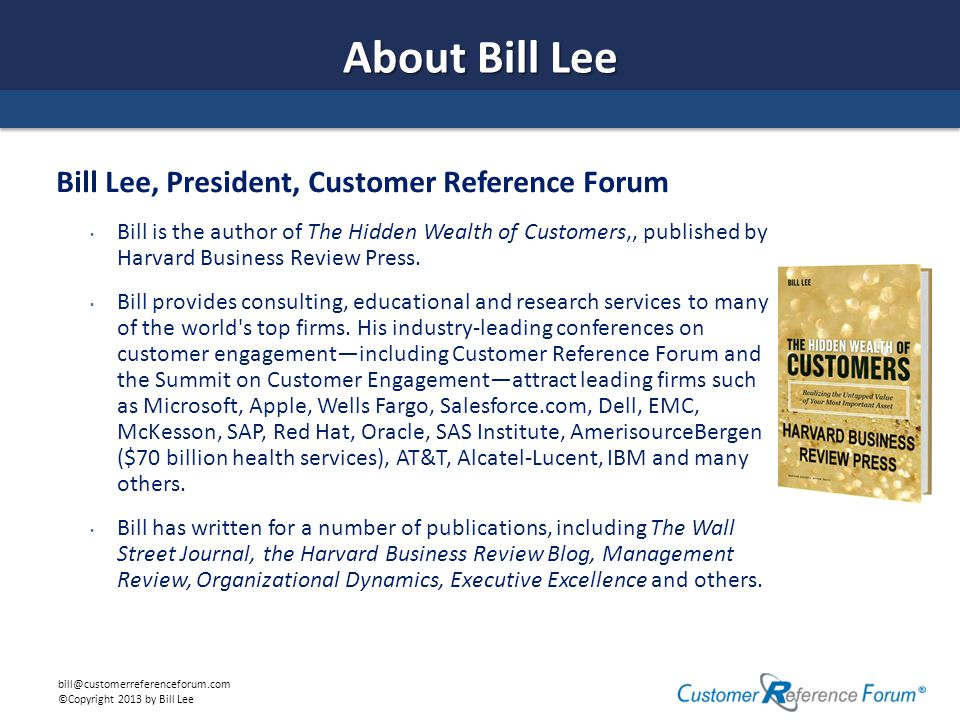 bill@customerreferenceforum.com ©Copyright 2013 by Bill Lee About Bill Lee Bill Lee, President, Customer Reference Forum Bill is the author of The Hidden Wealth of Customers,, published by Harvard Business Review Press.
