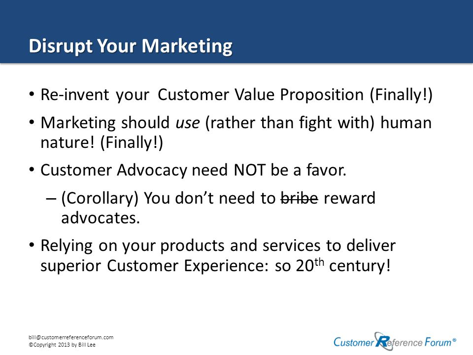 bill@customerreferenceforum.com ©Copyright 2013 by Bill Lee Value to Customer Value to Firm CommodityOutcome Transaction Loyalty Growth Acceleration Level 4 CVP Peer Influence Advocacy Reinvent Your Customer Value Prop (CVP) Emotion Social Capital