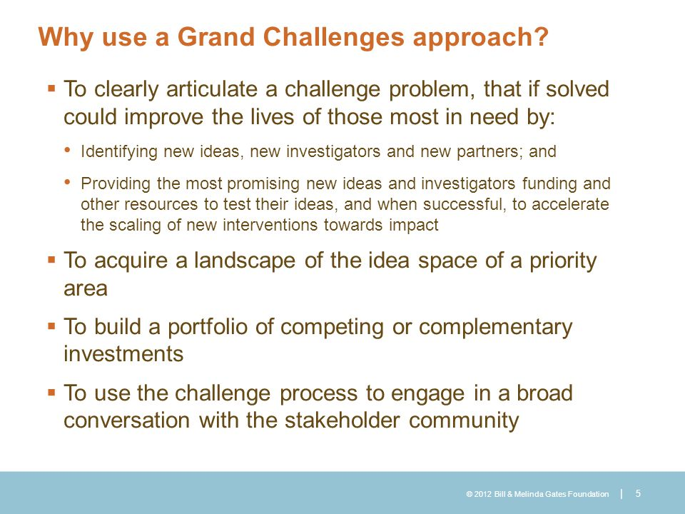 © 2012 Bill & Melinda Gates Foundation | Why use a Grand Challenges approach?  To clearly articulate a challenge problem, that if solved could improv