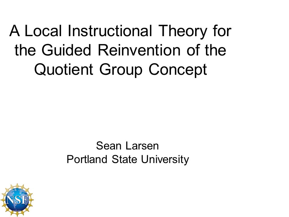 A Local Instructional Theory for the Guided Reinvention of the Quotient Group Concept Sean Larsen Portland State University