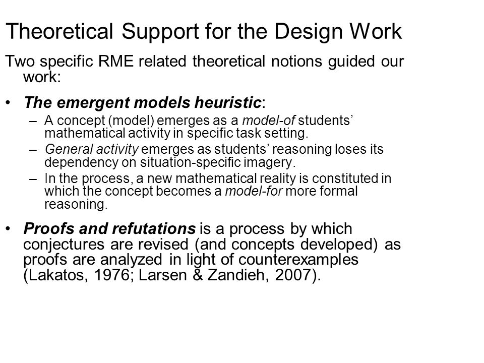 Theoretical Support for the Design Work Two specific RME related theoretical notions guided our work: The emergent models heuristic: –A concept (model) emerges as a model-of students' mathematical activity in specific task setting.