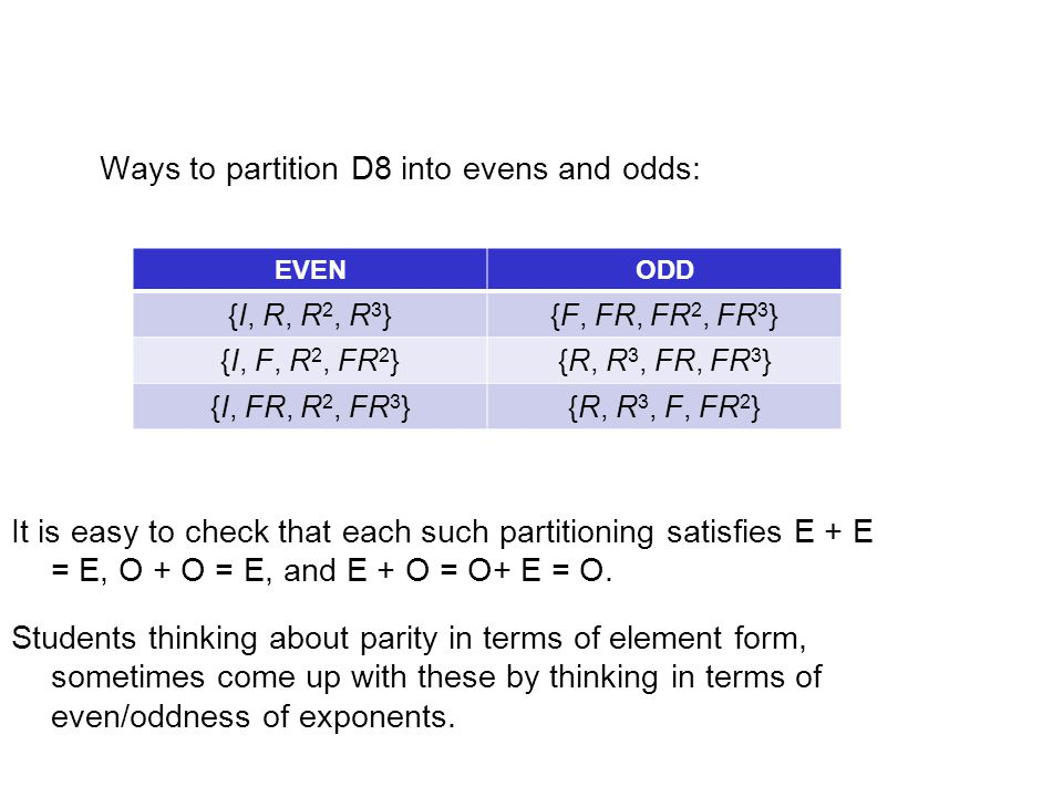 Ways to partition D8 into evens and odds: EVENODD {I, R, R 2, R 3 }{F, FR, FR 2, FR 3 } {I, F, R 2, FR 2 }{R, R 3, FR, FR 3 } {I, FR, R 2, FR 3 }{R, R 3, F, FR 2 } It is easy to check that each such partitioning satisfies E + E = E, O + O = E, and E + O = O+ E = O.