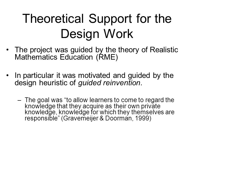 Theoretical Support for the Design Work The project was guided by the theory of Realistic Mathematics Education (RME) In particular it was motivated and guided by the design heuristic of guided reinvention.