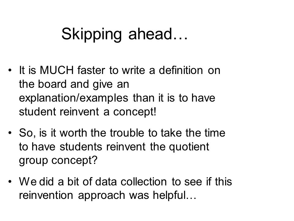Skipping ahead… It is MUCH faster to write a definition on the board and give an explanation/examples than it is to have student reinvent a concept.