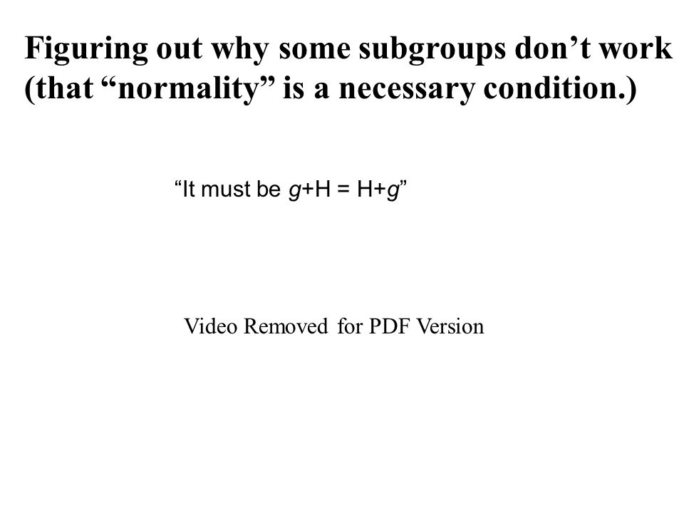 It must be g+H = H+g Video Removed for PDF Version Figuring out why some subgroups don't work (that normality is a necessary condition.)