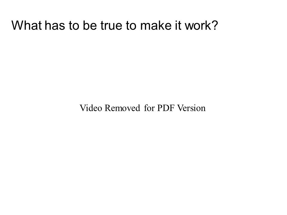 What has to be true to make it work Video Removed for PDF Version
