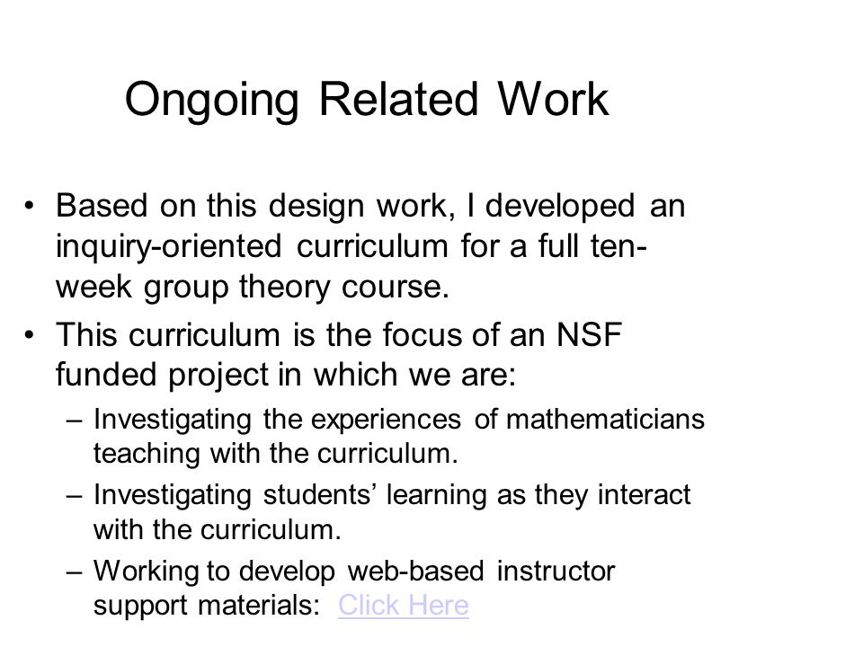 Ongoing Related Work Based on this design work, I developed an inquiry-oriented curriculum for a full ten- week group theory course.