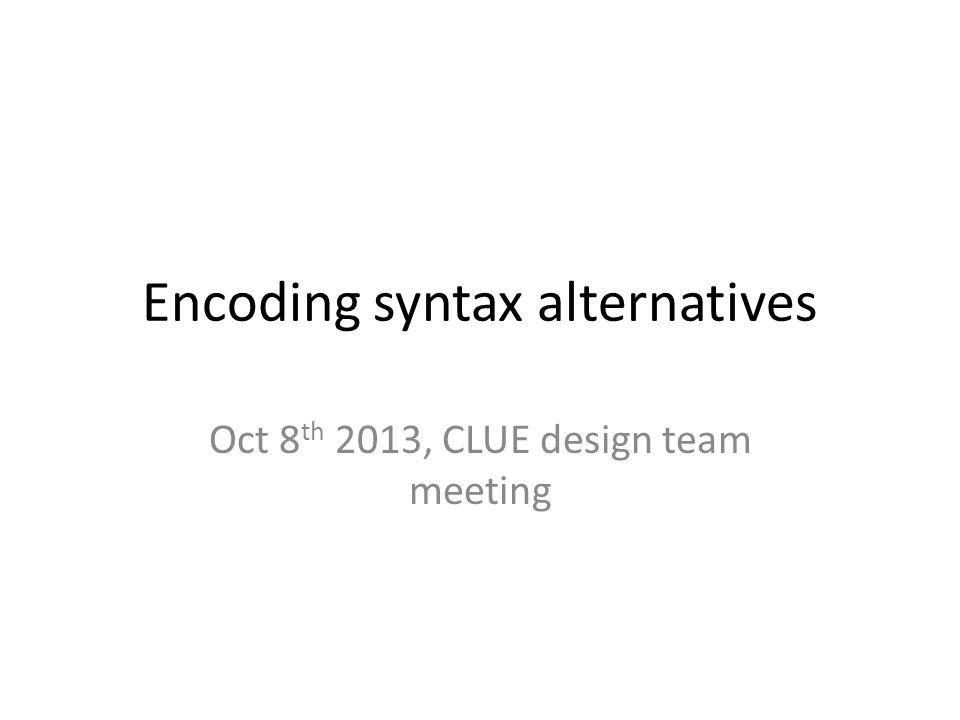 Encoding syntax alternatives Oct 8 th 2013, CLUE design team meeting