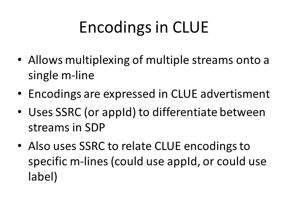 Encodings in CLUE Allows multiplexing of multiple streams onto a single m-line Encodings are expressed in CLUE advertisment Uses SSRC (or appId) to differentiate between streams in SDP Also uses SSRC to relate CLUE encodings to specific m-lines (could use appId, or could use label)