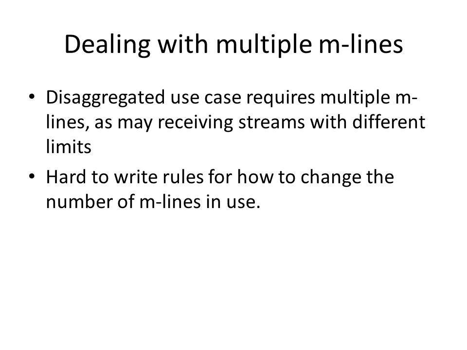 Dealing with multiple m-lines Disaggregated use case requires multiple m- lines, as may receiving streams with different limits Hard to write rules for how to change the number of m-lines in use.