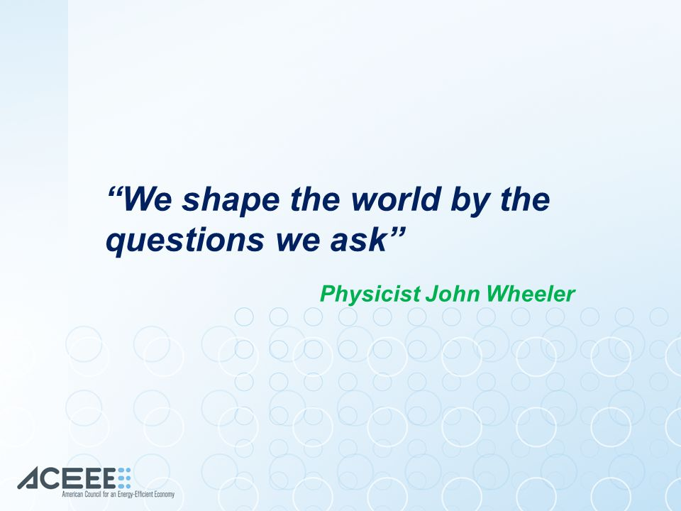 We shape the world by the questions we ask Physicist John Wheeler