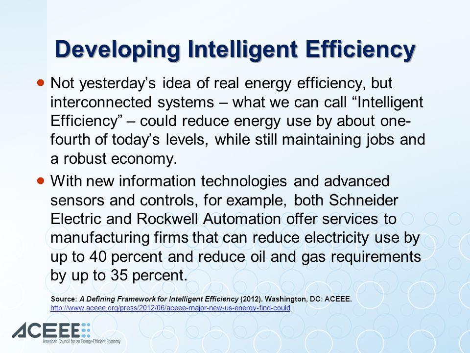Developing Intelligent Efficiency  Not yesterday's idea of real energy efficiency, but interconnected systems – what we can call Intelligent Efficiency – could reduce energy use by about one- fourth of today's levels, while still maintaining jobs and a robust economy.