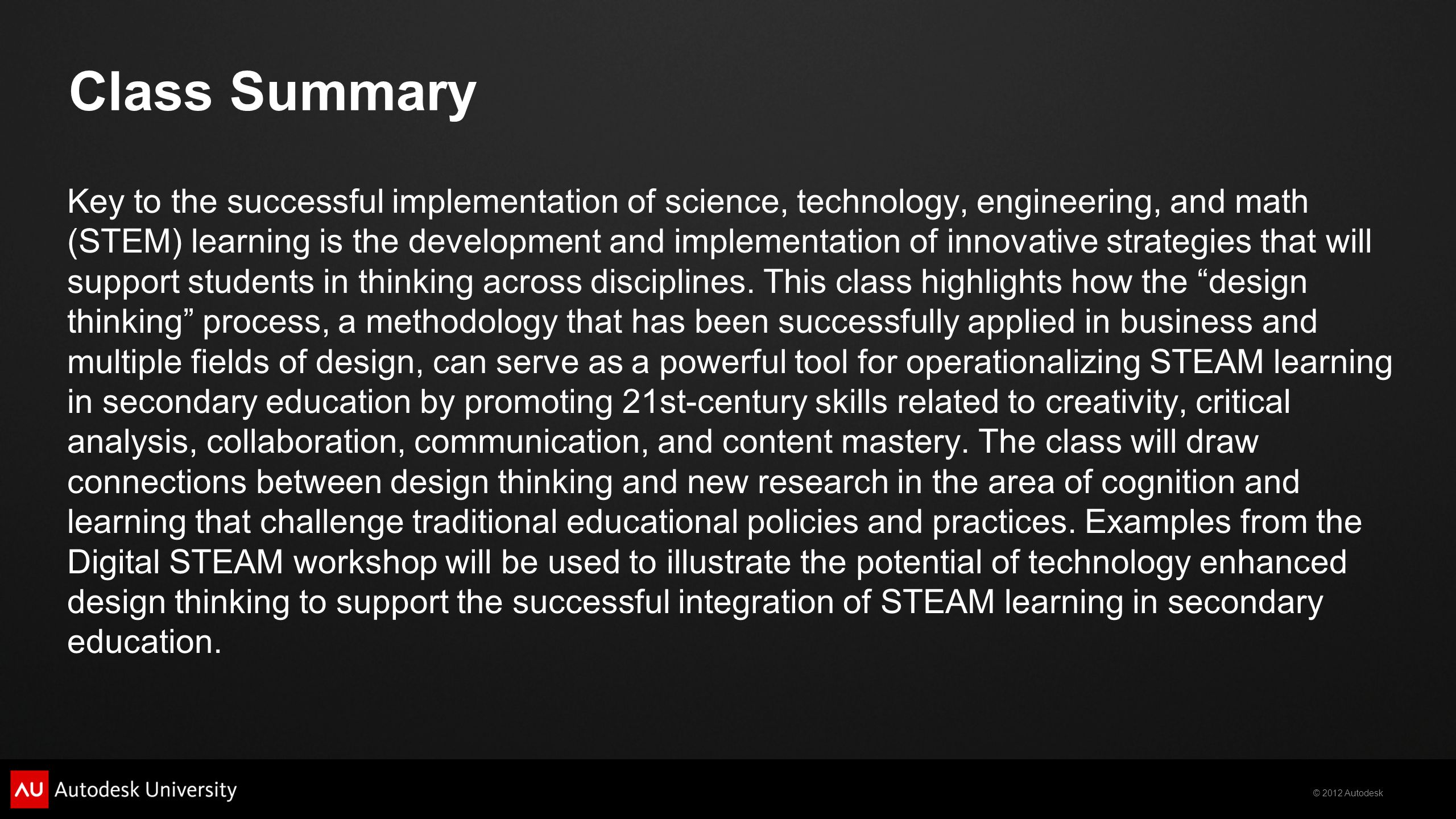 © 2012 Autodesk Learning Objectives At the end of this class, you will be able to:  List the principles of design thinking and explain the relationship of these cognitive practices to educational reform.