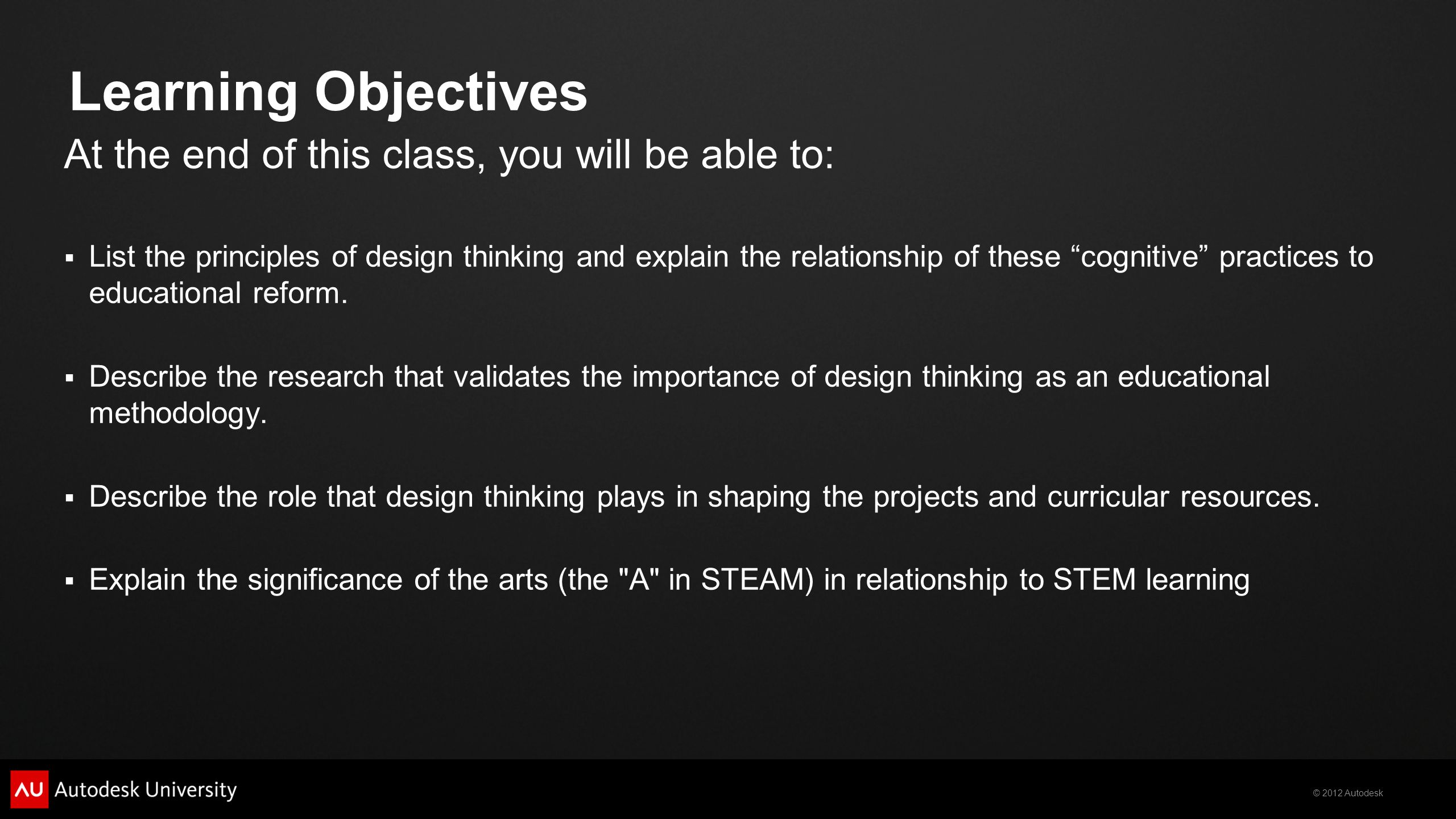 © 2012 Autodesk Learning Objectives At the end of this class, you will be able to:  List the principles of design thinking and explain the relationship of these cognitive practices to educational reform.