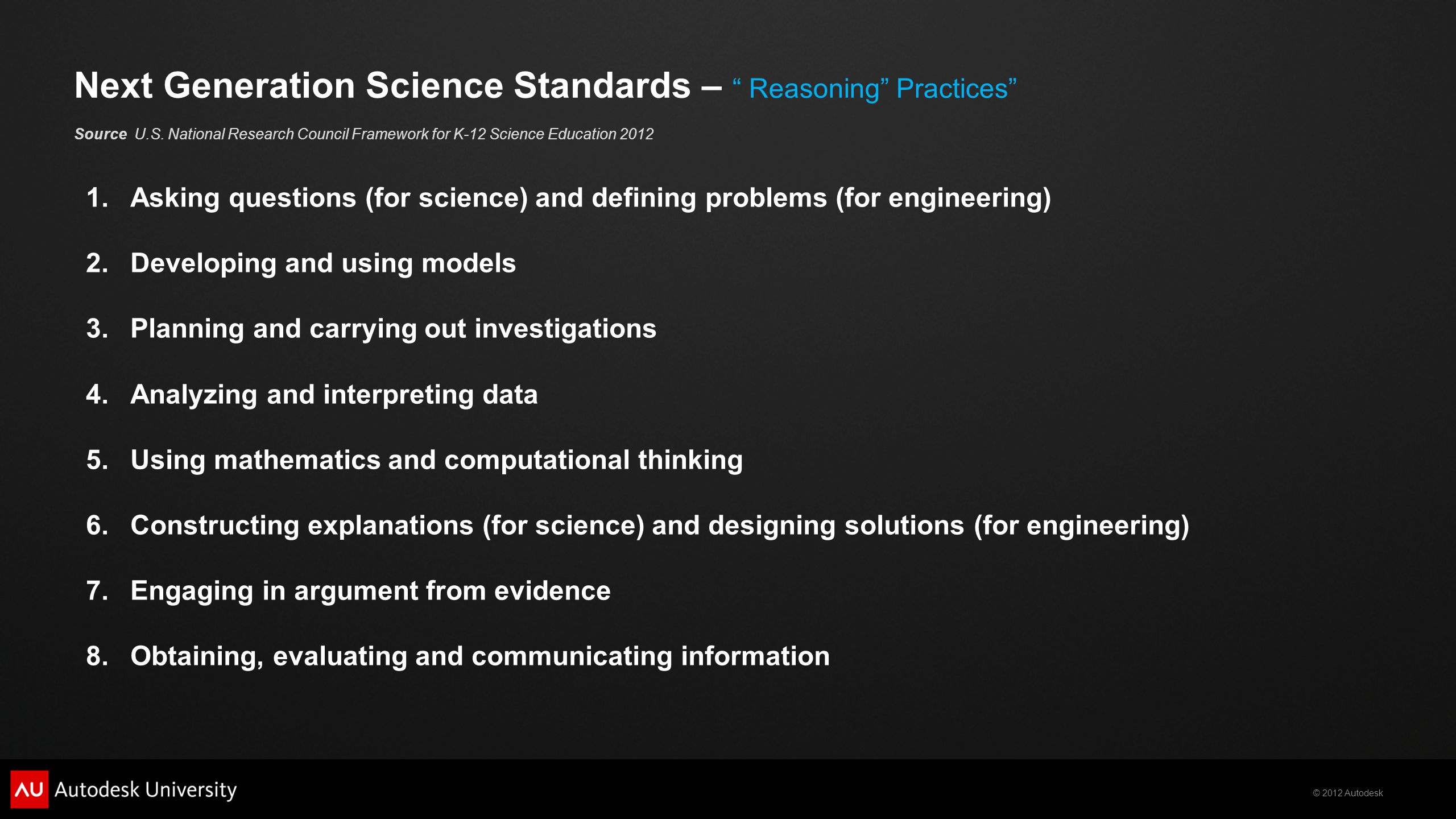 © 2012 Autodesk 1.Asking questions (for science) and defining problems (for engineering) 2.Developing and using models 3.Planning and carrying out investigations 4.Analyzing and interpreting data 5.Using mathematics and computational thinking 6.Constructing explanations (for science) and designing solutions (for engineering) 7.Engaging in argument from evidence 8.Obtaining, evaluating and communicating information Next Generation Science Standards – Reasoning Practices Source U.S.